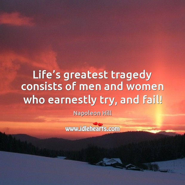 Life's greatest tragedy consists of men and women who earnestly try, and fail! Greatest Tragedy Quotes Image