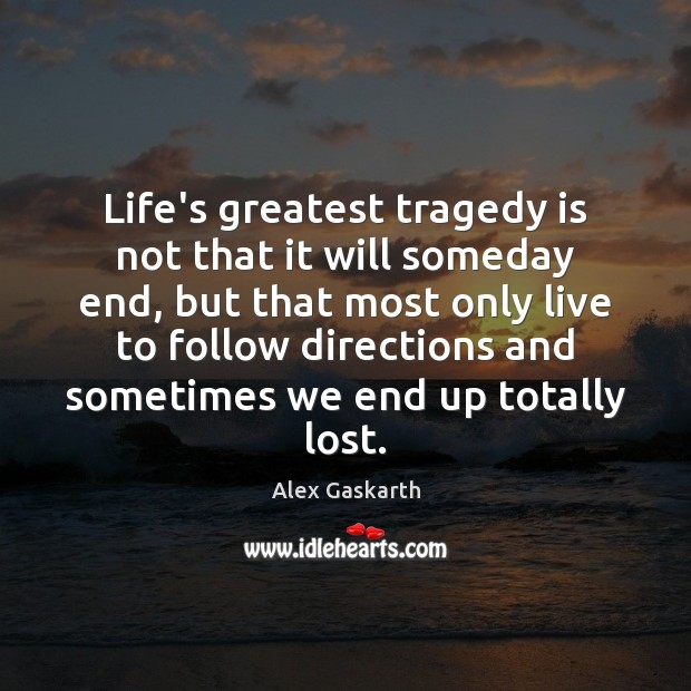 Life's greatest tragedy is not that it will someday end, but that Greatest Tragedy Quotes Image
