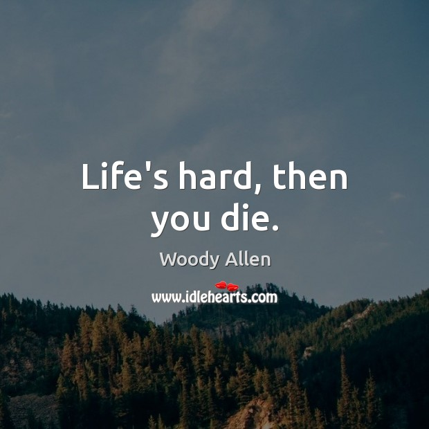 Life's hard, then you die. Woody Allen Picture Quote