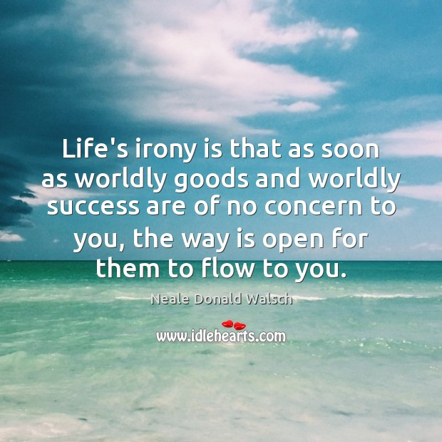 Image, Life's irony is that as soon as worldly goods and worldly success