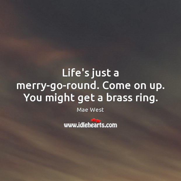 Image, Life's just a merry-go-round. Come on up. You might get a brass ring.