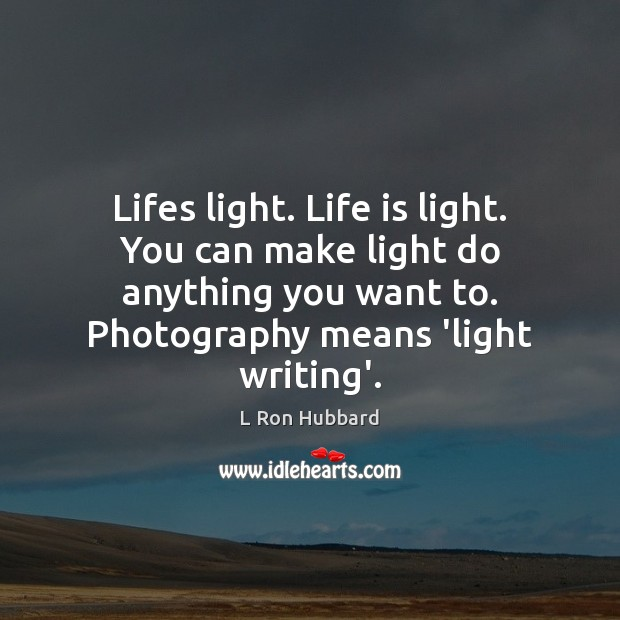 Image, Lifes light. Life is light. You can make light do anything you