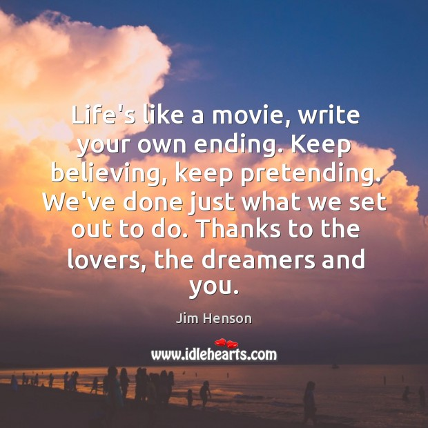 Life's like a movie, write your own ending. Keep believing, keep pretending. Jim Henson Picture Quote