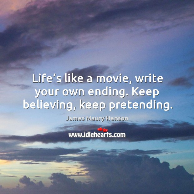 Image, Life's like a movie, write your own ending. Keep believing, keep pretending.