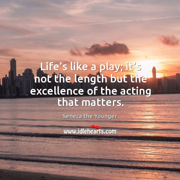 Life's like a play; it's not the length but the excellence of the acting that matters. Image