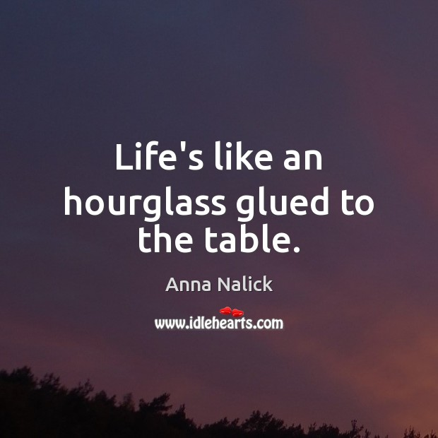 Life's like an hourglass glued to the table. Anna Nalick Picture Quote