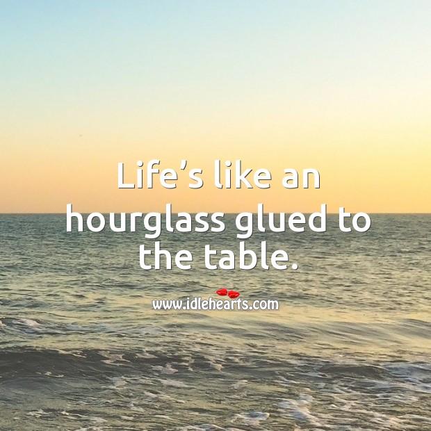 Life's like an hourglass glued to the table. Image