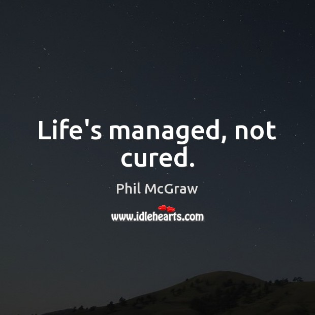 Life's managed, not cured. Phil McGraw Picture Quote