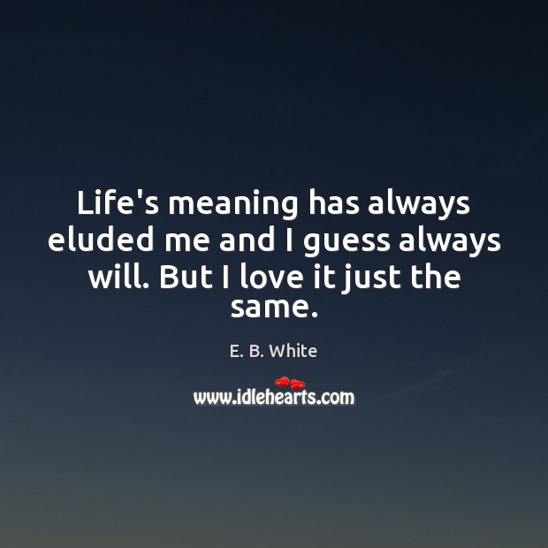 Life's meaning has always eluded me and I guess always will. But I love it just the same. Image