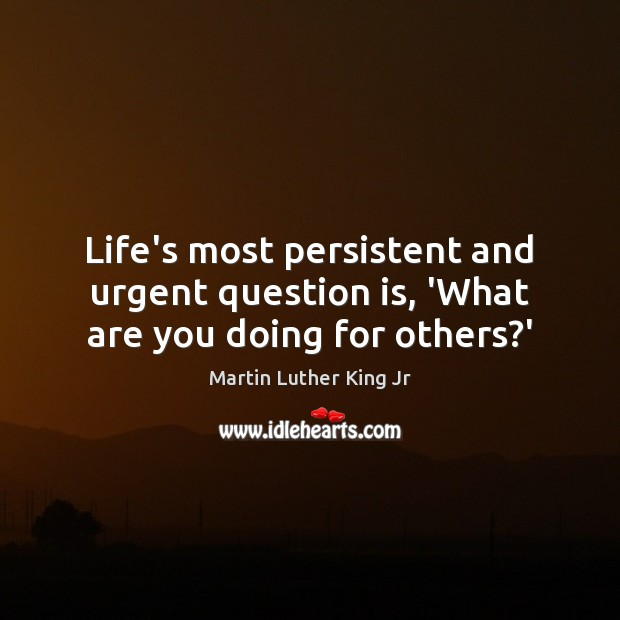 Image, Life's most persistent and urgent question is, 'What are you doing for others?'