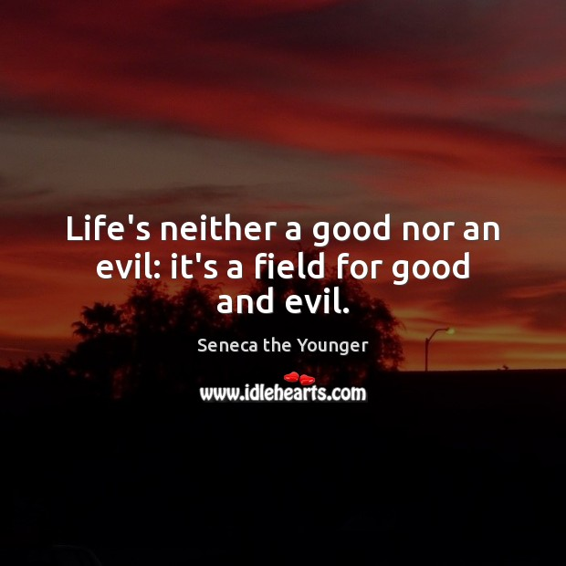 Image, Life's neither a good nor an evil: it's a field for good and evil.