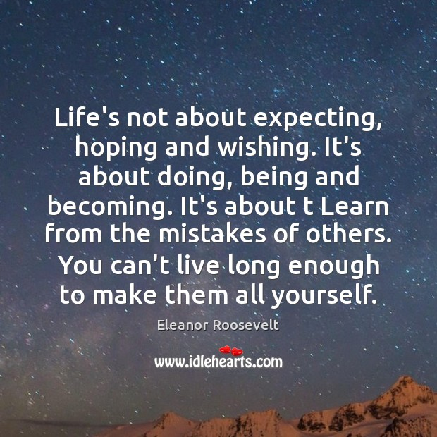 Life's not about expecting, hoping and wishing. It's about doing, being and Eleanor Roosevelt Picture Quote