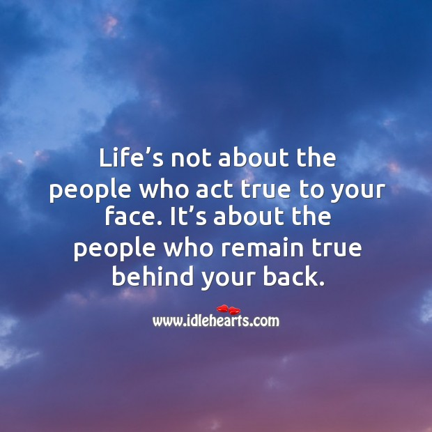 Life's not about the people who act true to your face. It's about the people who remain true behind your back. Image