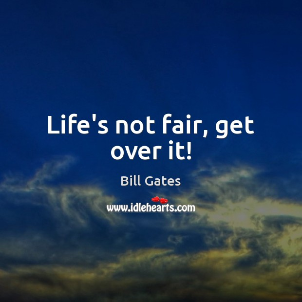 Life's not fair, get over it! Bill Gates Picture Quote
