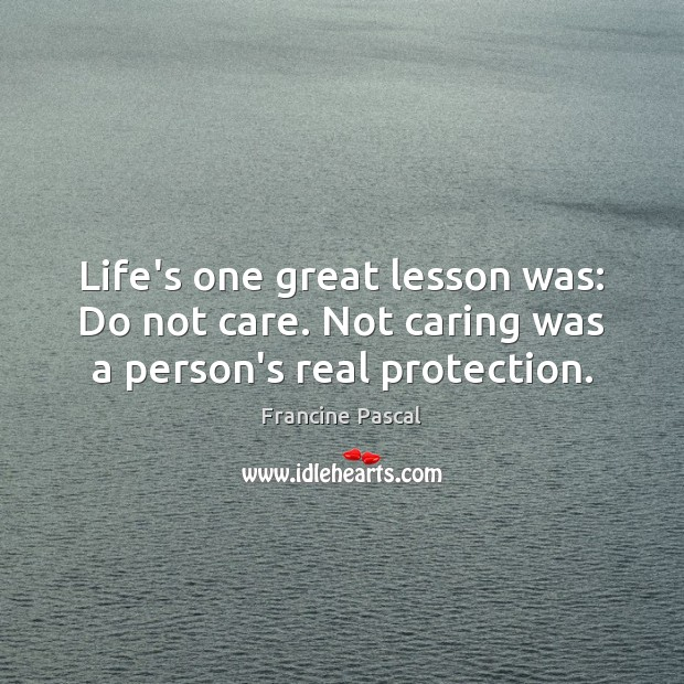 Life's one great lesson was: Do not care. Not caring was a person's real protection. Francine Pascal Picture Quote