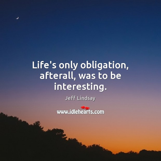 Life's only obligation, afterall, was to be interesting. Jeff Lindsay Picture Quote