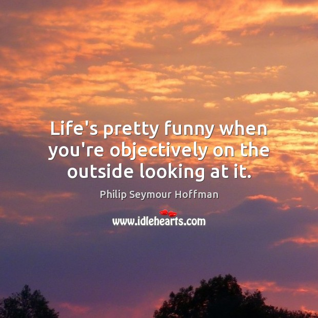 Life's pretty funny when you're objectively on the outside looking at it. Philip Seymour Hoffman Picture Quote