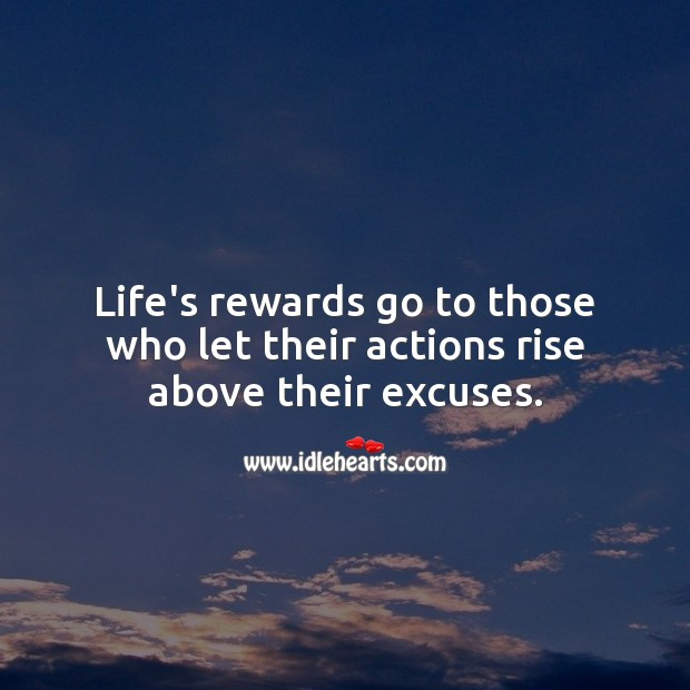 Image, Life's rewards go to those who let their actions rise above their excuses.