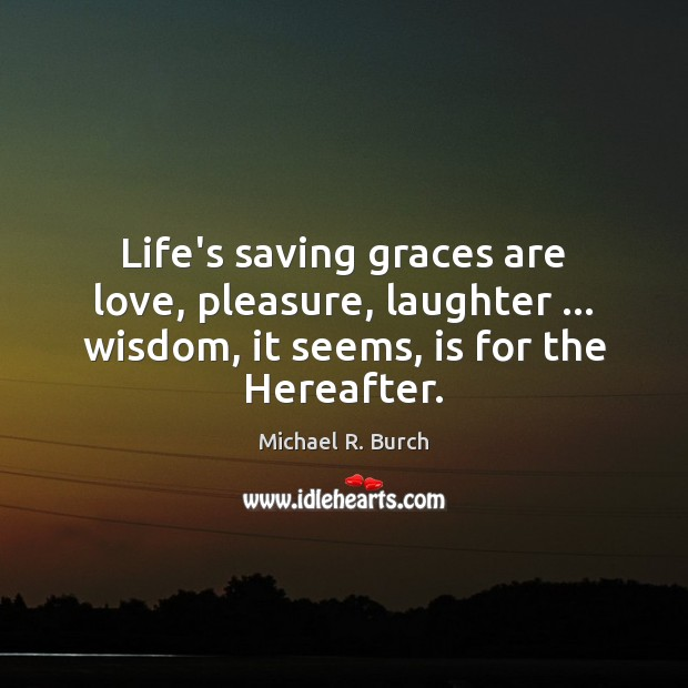 Life's saving graces are love, pleasure, laughter … wisdom, it seems, is for Image