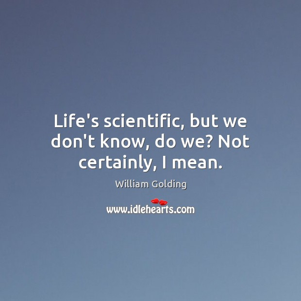 Life's scientific, but we don't know, do we? Not certainly, I mean. Image