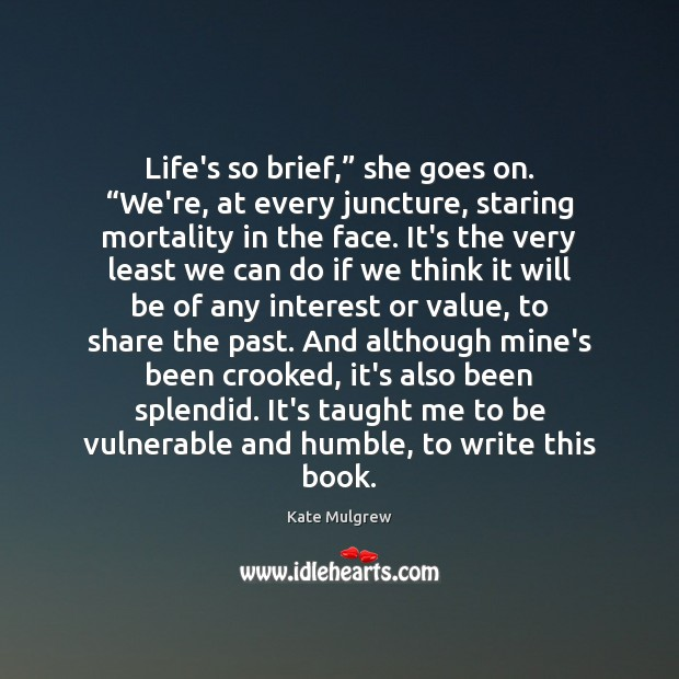 "Life's so brief,"" she goes on. ""We're, at every juncture, staring mortality Image"