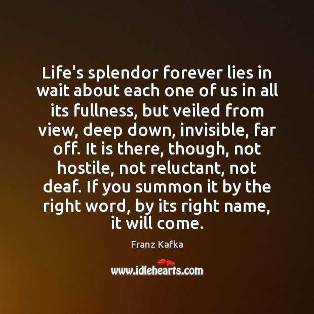 Life's splendor forever lies in wait about each one of us in Franz Kafka Picture Quote
