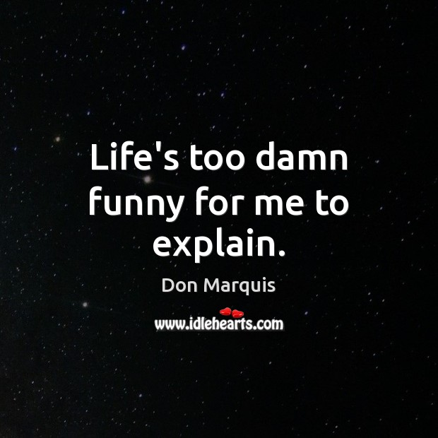 Life's too damn funny for me to explain. Don Marquis Picture Quote
