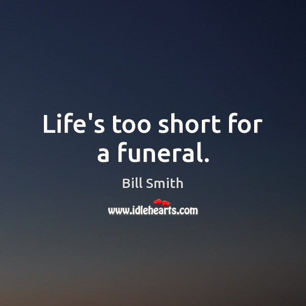 Image, Life's too short for a funeral.