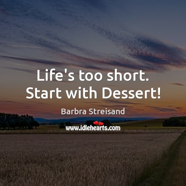Image, Life's too short. Start with Dessert!