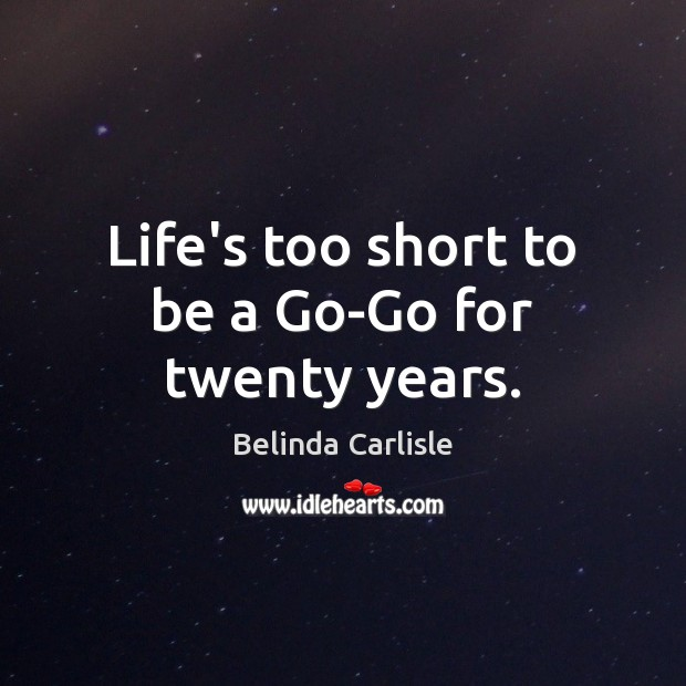 Life's too short to be a Go-Go for twenty years. Image