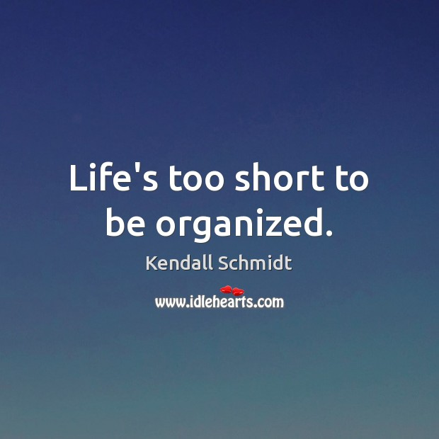 Image, Life's too short to be organized.