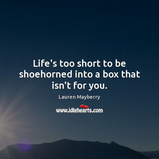 Life's too short to be shoehorned into a box that isn't for you. Lauren Mayberry Picture Quote