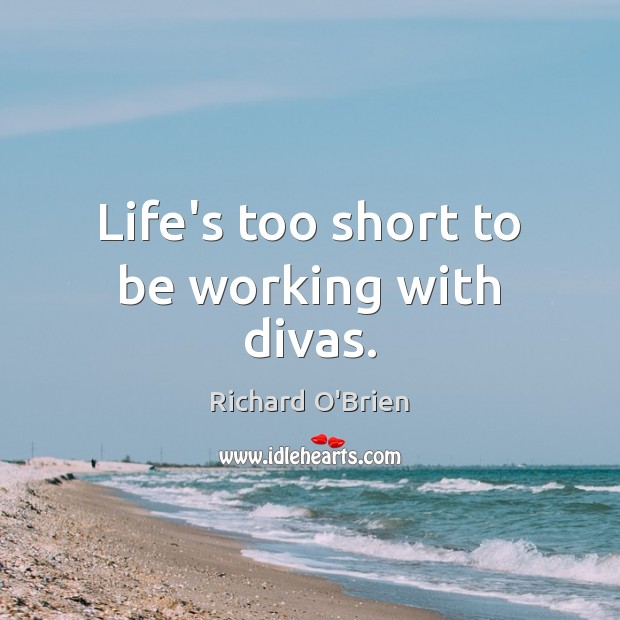 Life's too short to be working with divas. Richard O'Brien Picture Quote