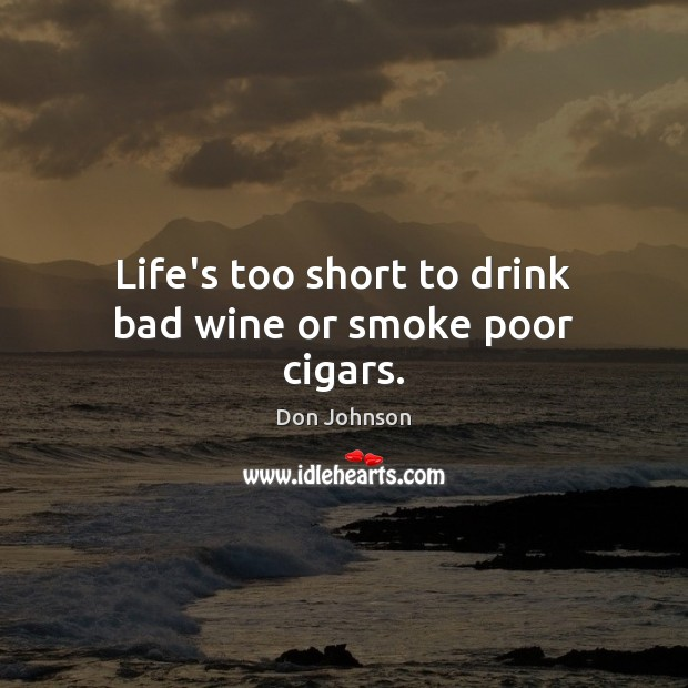Life's too short to drink bad wine or smoke poor cigars. Don Johnson Picture Quote