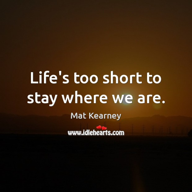 Life's too short to stay where we are. Mat Kearney Picture Quote