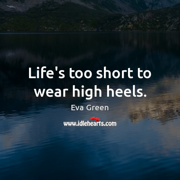 Life's too short to wear high heels. Eva Green Picture Quote