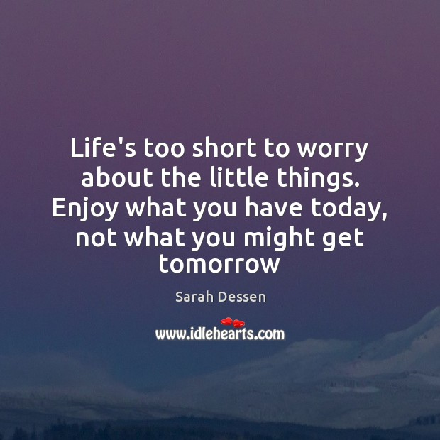 Life's too short to worry about the little things. Enjoy what you Image