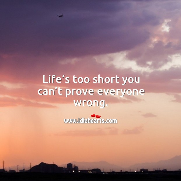 Life's too short you can't prove everyone wrong. Image