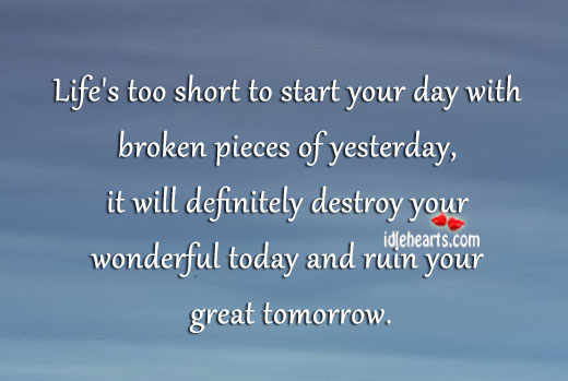 Life's too short to start day with broken pieces of yesterday. Advice Quotes Image