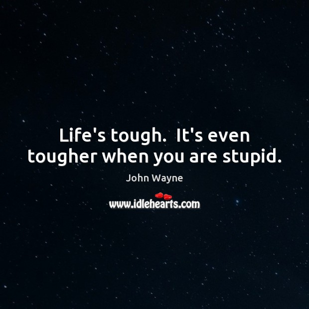 Life's tough.  It's even tougher when you are stupid. Image