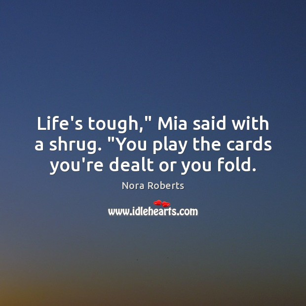 """Life's tough,"""" Mia said with a shrug. """"You play the cards you're dealt or you fold. Nora Roberts Picture Quote"""