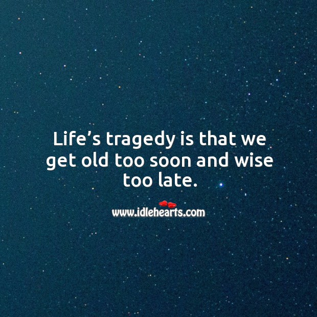 Life's tragedy is that we get old too soon and wise too late. Image