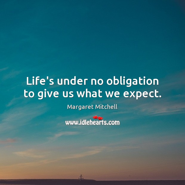 Life's under no obligation to give us what we expect. Margaret Mitchell Picture Quote