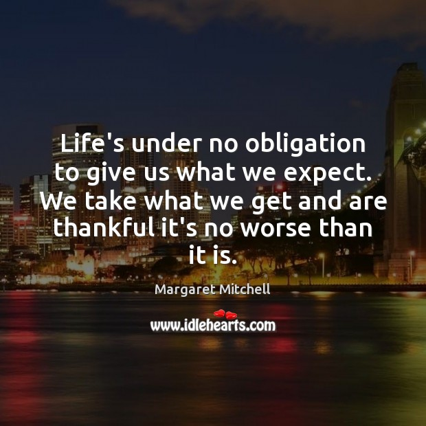 Life's under no obligation to give us what we expect. We take Margaret Mitchell Picture Quote