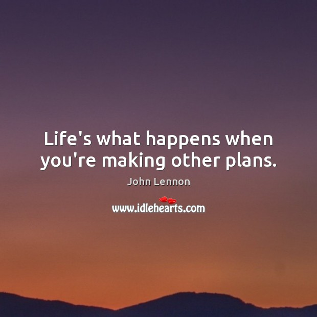 Image, Life's what happens when you're making other plans.