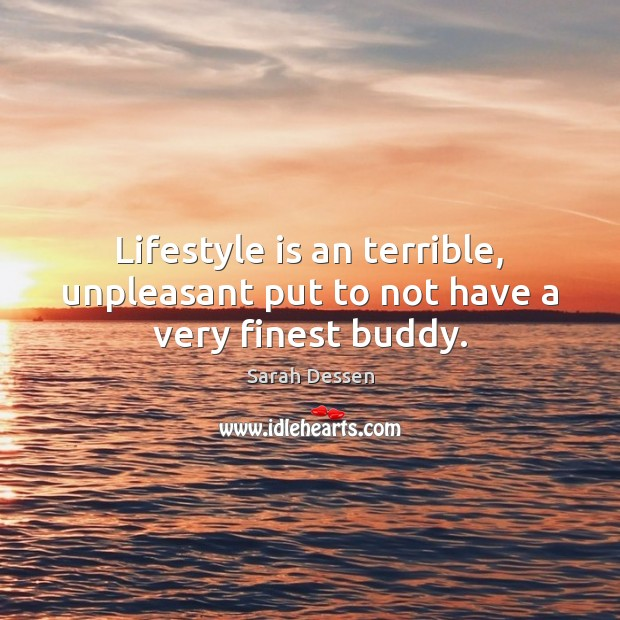 Lifestyle is an terrible, unpleasant put to not have a very finest buddy. Image