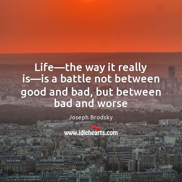 Life—the way it really is—is a battle not between good Joseph Brodsky Picture Quote