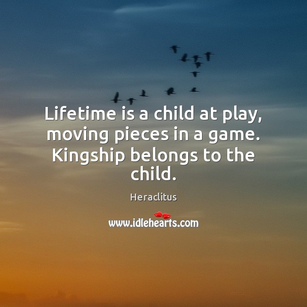 Lifetime is a child at play, moving pieces in a game. Kingship belongs to the child. Heraclitus Picture Quote