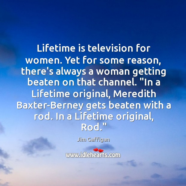Image, Lifetime is television for women. Yet for some reason, there's always a