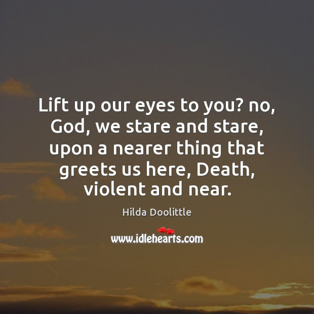 Lift up our eyes to you? no, God, we stare and stare, Hilda Doolittle Picture Quote